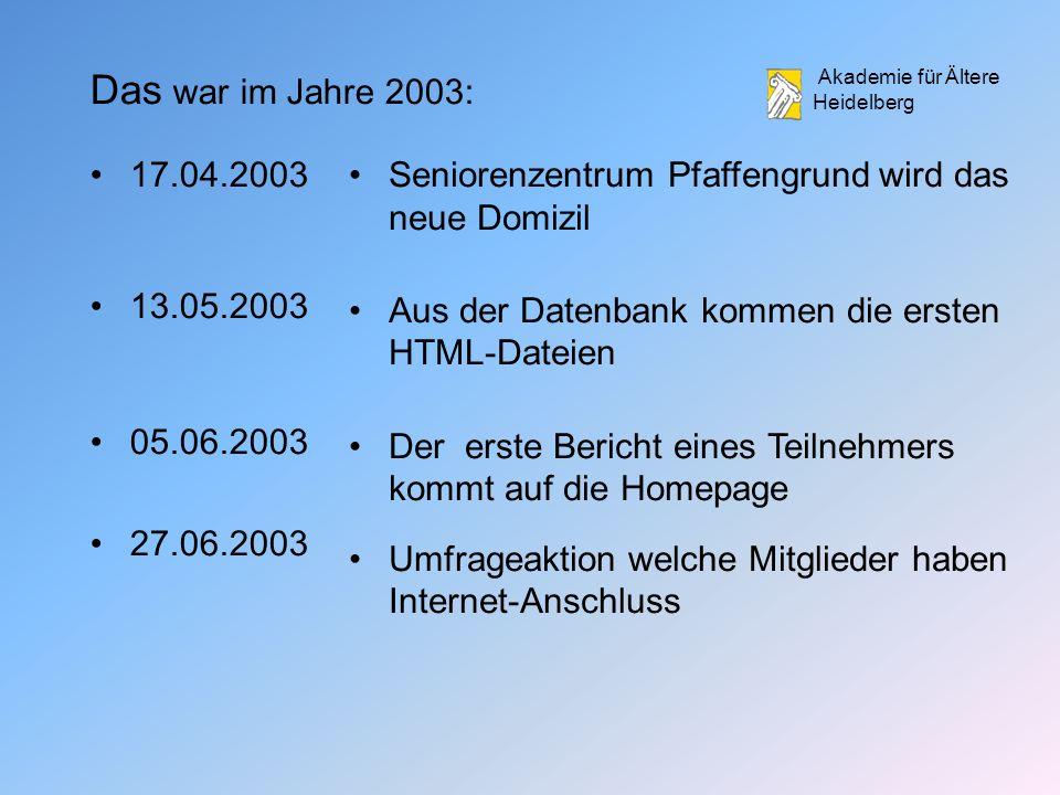 Akademie für Ältere Heidelberg 17.04.2003 13.05.2003 05.06.2003 27.06.2003 Seniorenzentrum Pfaffengrund wird das neue Domizil Aus der Datenbank kommen die ersten HTML-Dateien Der erste Bericht eines Teilnehmers kommt auf die Homepage Umfrageaktion welche Mitglieder haben Internet-Anschluss Das war im Jahre 2003: