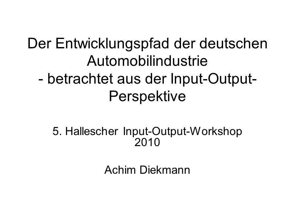 Der Entwicklungspfad der deutschen Automobilindustrie - betrachtet aus der Input-Output- Perspektive 5. Hallescher Input-Output-Workshop 2010 Achim Di