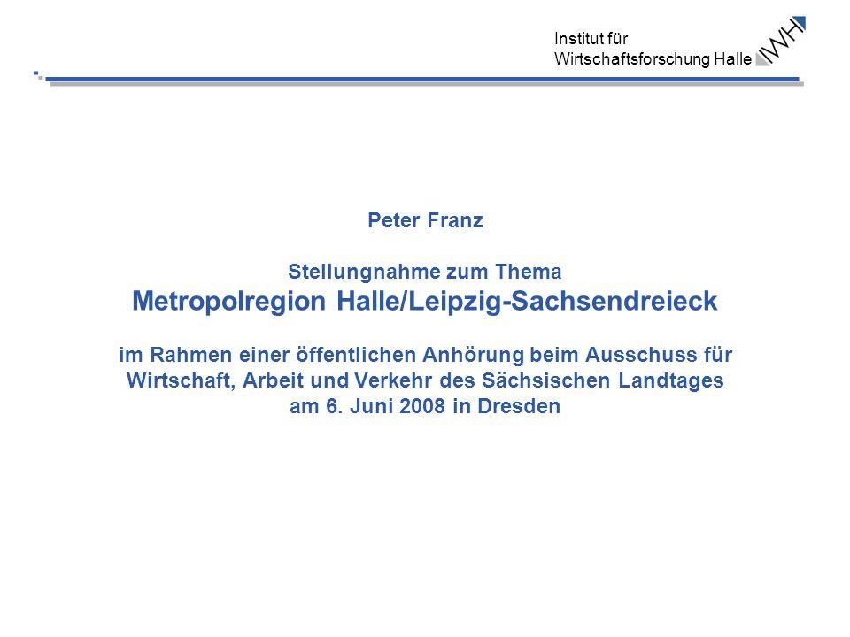 Institut für Wirtschaftsforschung Halle Peter Franz Stellungnahme zum Thema Metropolregion Halle/Leipzig-Sachsendreieck im Rahmen einer öffentlichen Anhörung beim Ausschuss für Wirtschaft, Arbeit und Verkehr des Sächsischen Landtages am 6.