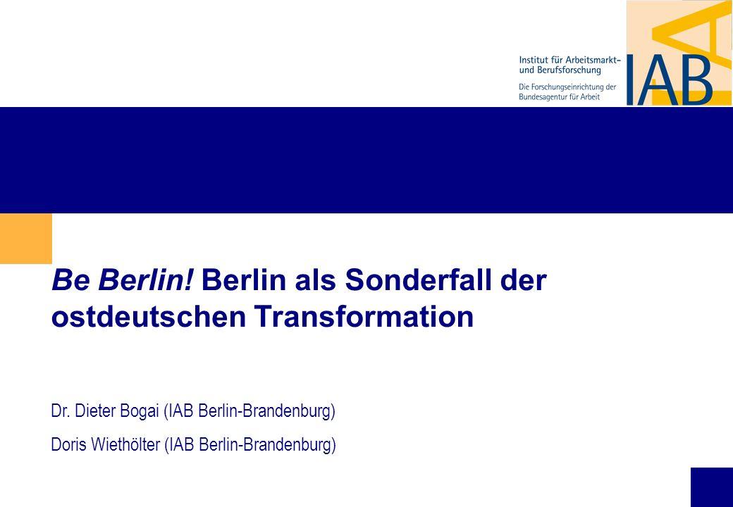 1 Be Berlin! Berlin als Sonderfall der ostdeutschen Transformation Dr. Dieter Bogai (IAB Berlin-Brandenburg) Doris Wiethölter (IAB Berlin-Brandenburg)
