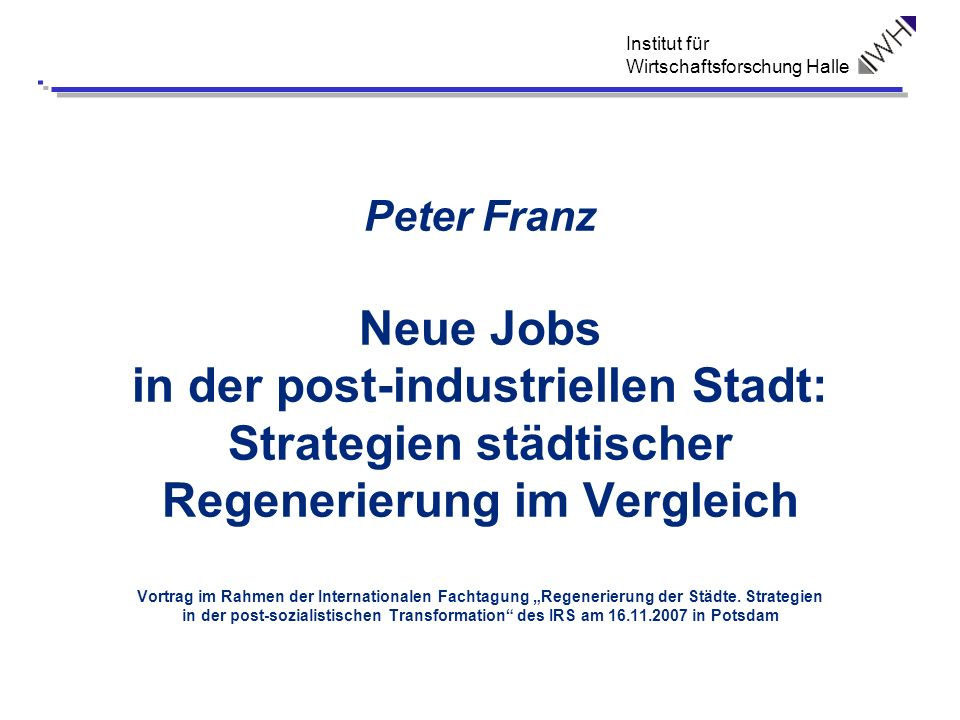Institut für Wirtschaftsforschung Halle Peter Franz Neue Jobs in der post-industriellen Stadt: Strategien städtischer Regenerierung im Vergleich Vortr