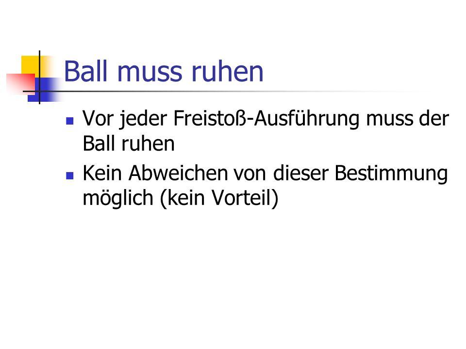 Ball muss ruhen Vor jeder Freistoß-Ausführung muss der Ball ruhen Kein Abweichen von dieser Bestimmung möglich (kein Vorteil)