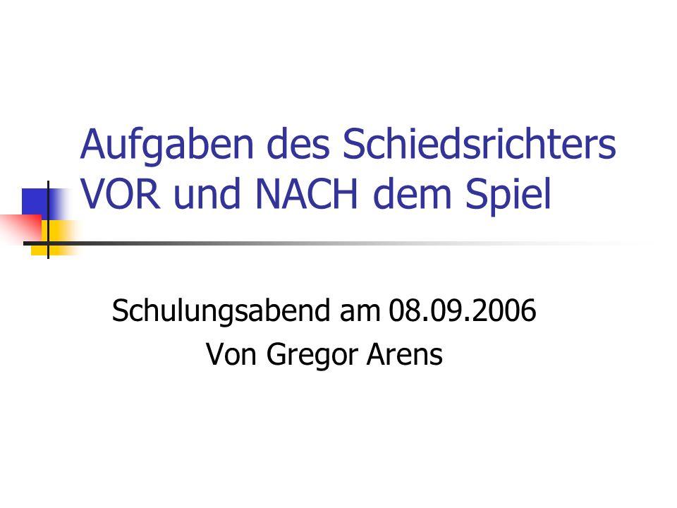 Aufgaben des Schiedsrichters VOR und NACH dem Spiel Schulungsabend am 08.09.2006 Von Gregor Arens