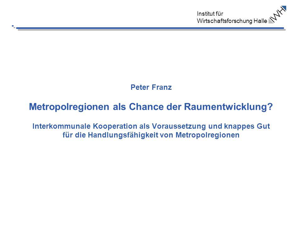 Institut für Wirtschaftsforschung Halle Peter Franz Metropolregionen als Chance der Raumentwicklung? Interkommunale Kooperation als Voraussetzung und