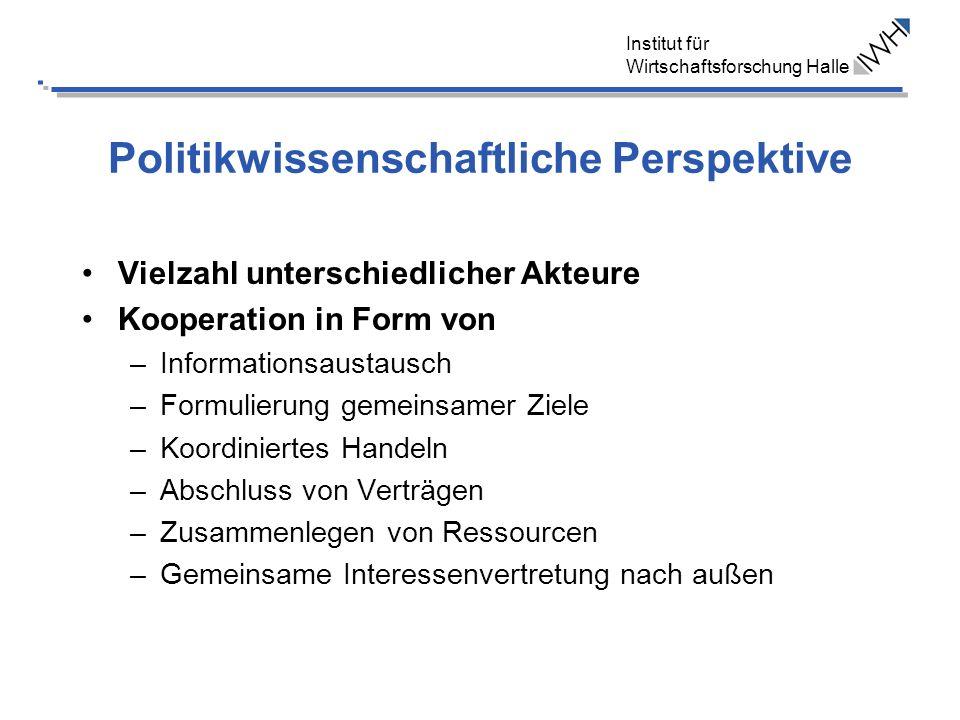 Institut für Wirtschaftsforschung Halle Politikwissenschaftliche Perspektive Vielzahl unterschiedlicher Akteure Kooperation in Form von –Informationsa
