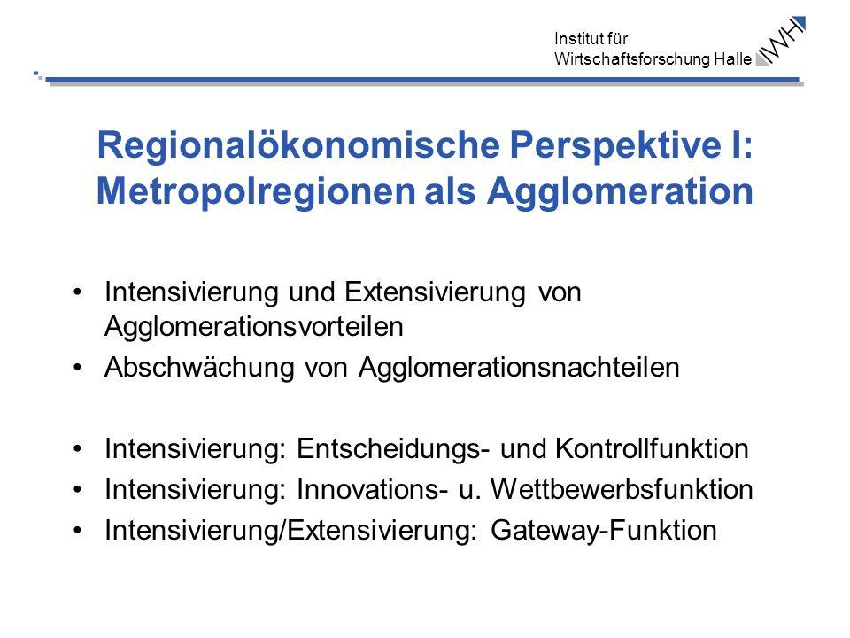 Institut für Wirtschaftsforschung Halle Regionalökonomische Perspektive I: Metropolregionen als Agglomeration Intensivierung und Extensivierung von Ag