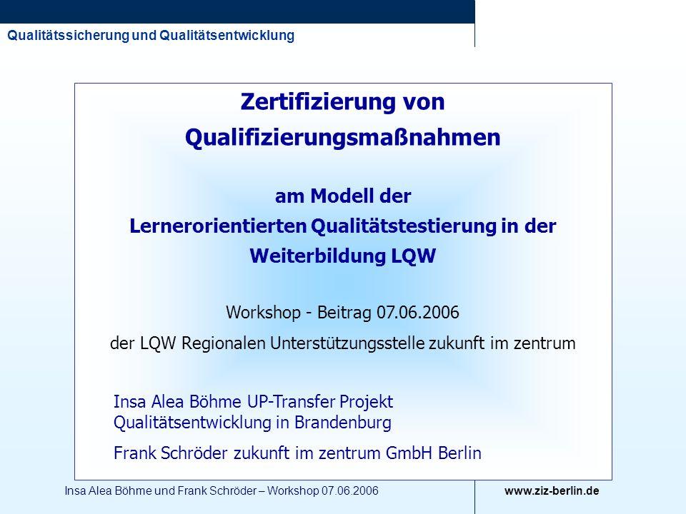 Qualitätssicherung und Qualitätsentwicklung www.ziz-berlin.de Insa Alea Böhme und Frank Schröder – Workshop 07.06.2006 Zertifizierung von Qualifizieru