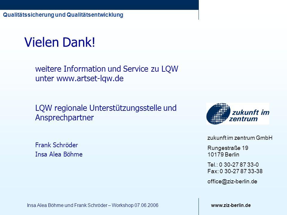Qualitätssicherung und Qualitätsentwicklung www.ziz-berlin.de Insa Alea Böhme und Frank Schröder – Workshop 07.06.2006 Vielen Dank! weitere Informatio