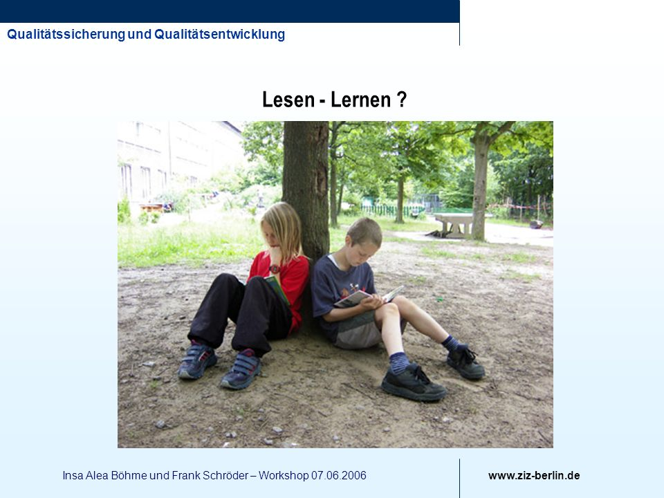 Qualitätssicherung und Qualitätsentwicklung www.ziz-berlin.de Insa Alea Böhme und Frank Schröder – Workshop 07.06.2006 Lesen - Lernen ?