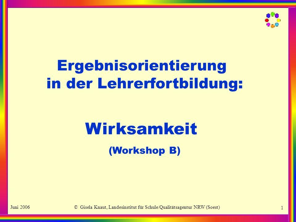 Juni 2006© Gisela Knaut, Landesinstitut für Schule/Qualitätsagentur NRW (Soest) 1 Ergebnisorientierung in der Lehrerfortbildung: Wirksamkeit (Workshop