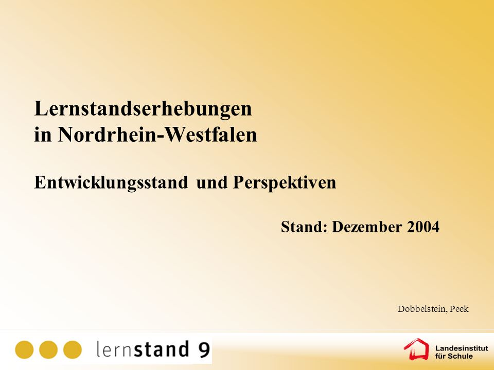 Lernstandserhebungen in Nordrhein-Westfalen Entwicklungsstand und Perspektiven Stand: Dezember 2004 Dobbelstein, Peek