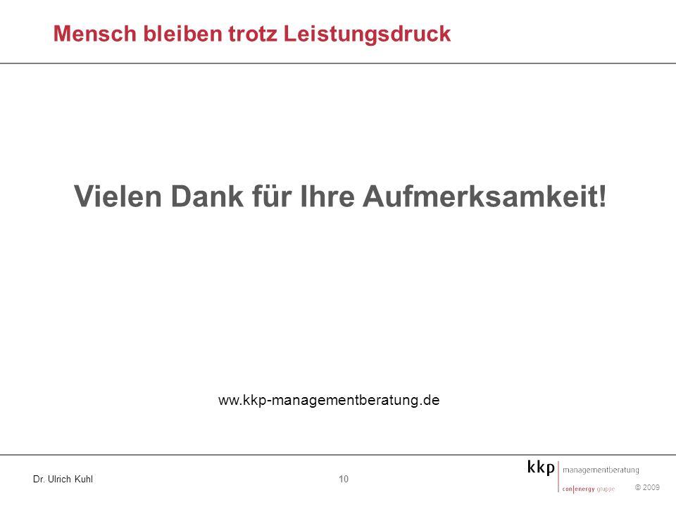© 2009 10 Dr. Ulrich Kuhl ww.kkp-managementberatung.de Mensch bleiben trotz Leistungsdruck Vielen Dank für Ihre Aufmerksamkeit!