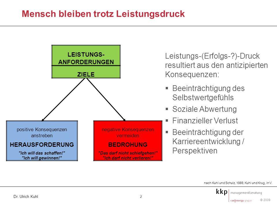 © 2009 2 Dr. Ulrich Kuhl Mensch bleiben trotz Leistungsdruck LEISTUNGS- ANFORDERUNGEN ZIELE positive Konsequenzen anstreben HERAUSFORDERUNG