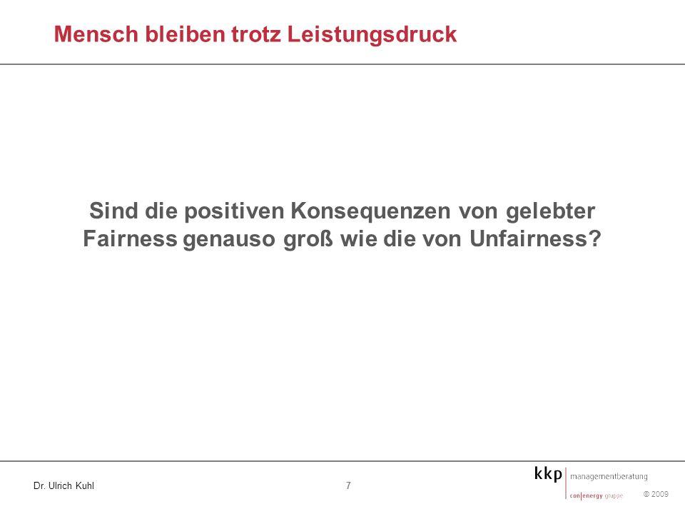 © 2009 7 Dr. Ulrich Kuhl Sind die positiven Konsequenzen von gelebter Fairness genauso groß wie die von Unfairness? Mensch bleiben trotz Leistungsdruc