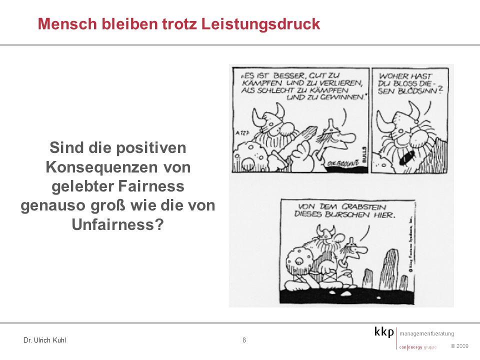 © 2009 8 Dr. Ulrich Kuhl Mensch bleiben trotz Leistungsdruck Sind die positiven Konsequenzen von gelebter Fairness genauso groß wie die von Unfairness
