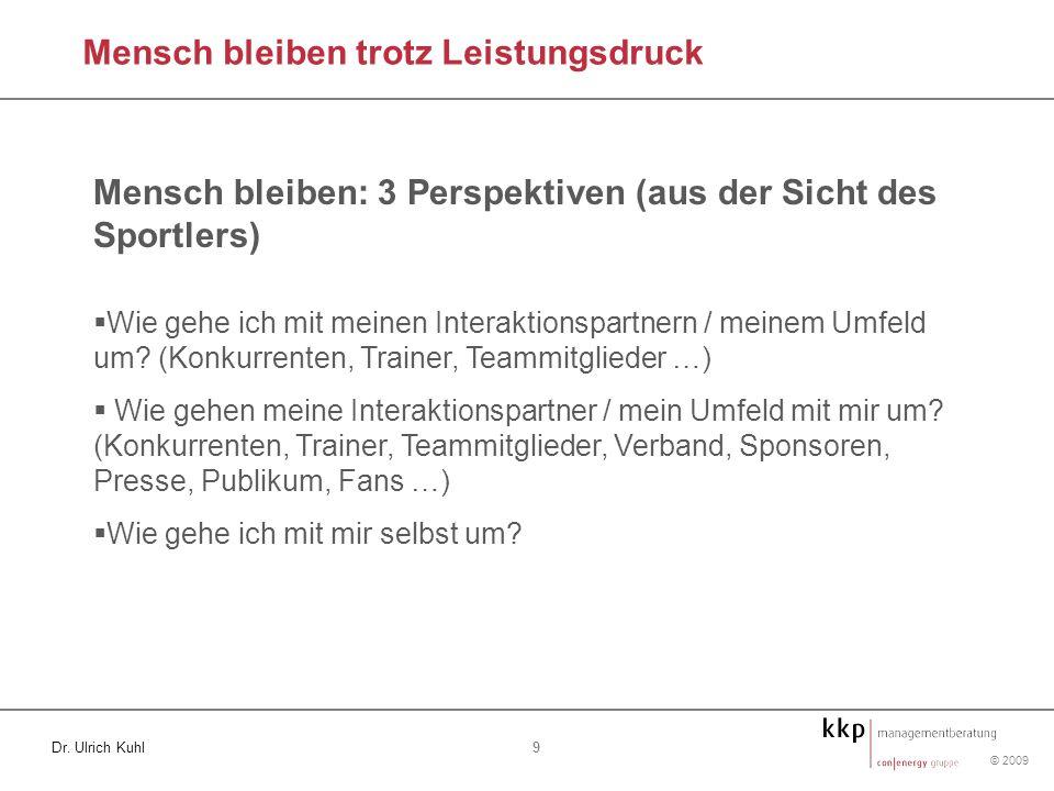 © 2009 9 Dr. Ulrich Kuhl Mensch bleiben trotz Leistungsdruck Mensch bleiben: 3 Perspektiven (aus der Sicht des Sportlers) Wie gehe ich mit meinen Inte
