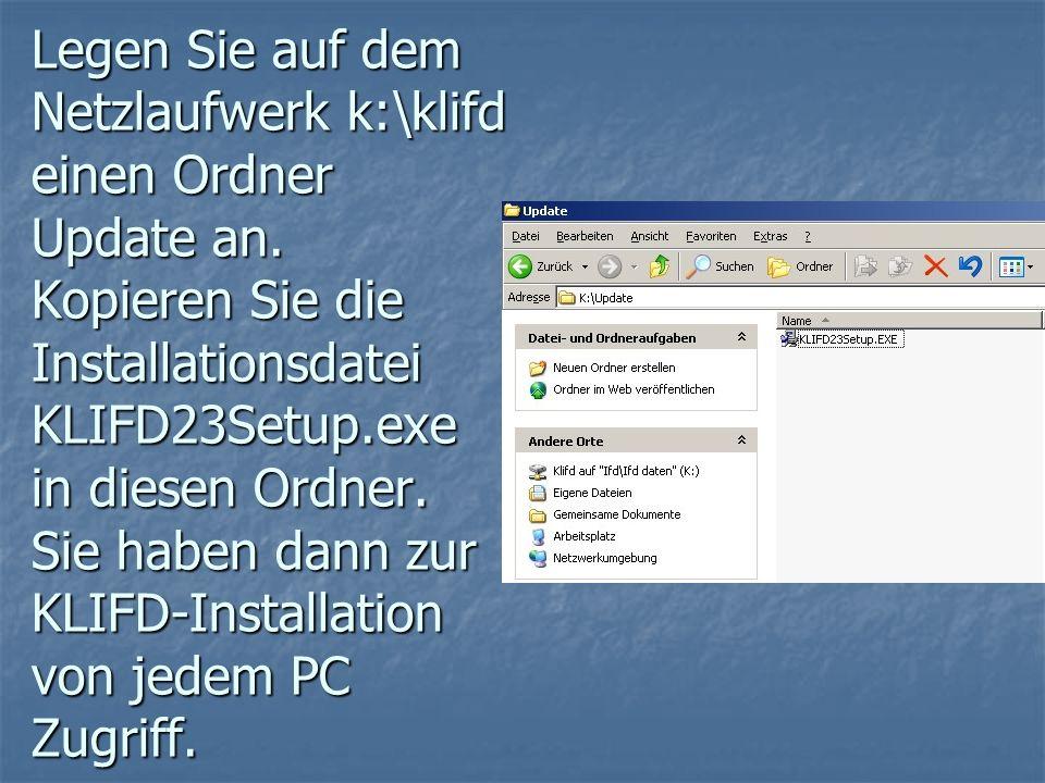 Legen Sie auf dem Netzlaufwerk k:\klifd einen Ordner Update an. Kopieren Sie die Installationsdatei KLIFD23Setup.exe in diesen Ordner. Sie haben dann