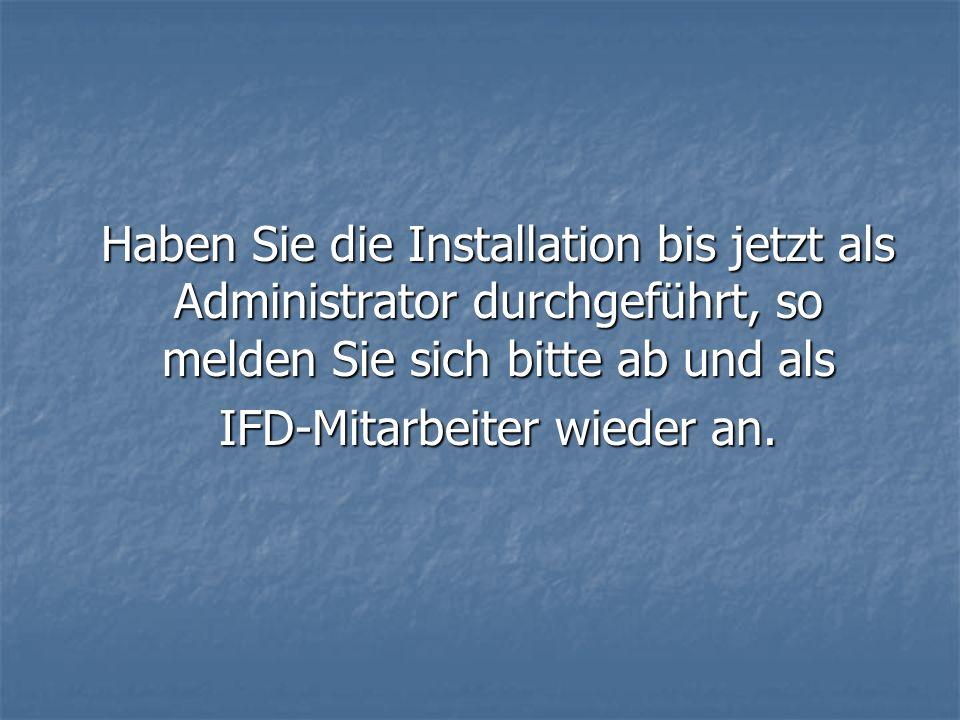 Haben Sie die Installation bis jetzt als Administrator durchgeführt, so melden Sie sich bitte ab und als IFD-Mitarbeiter wieder an.