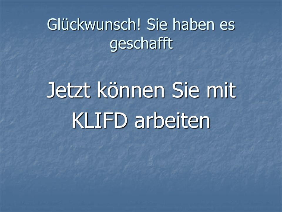 Glückwunsch! Sie haben es geschafft Jetzt können Sie mit KLIFD arbeiten