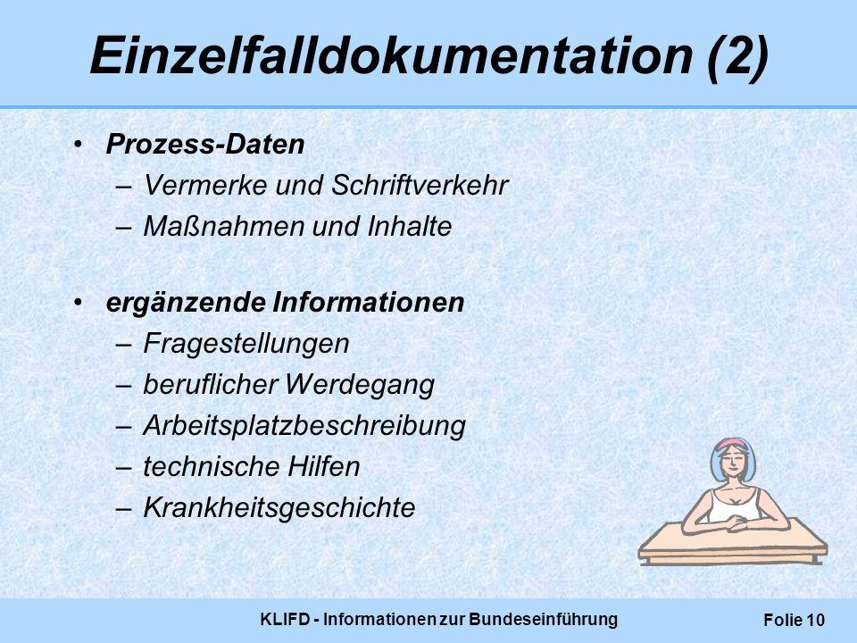 KLIFD - Informationen zur Bundeseinführung Folie 10 Einzelfalldokumentation (2) Prozess-Daten –Vermerke und Schriftverkehr –Maßnahmen und Inhalte ergä