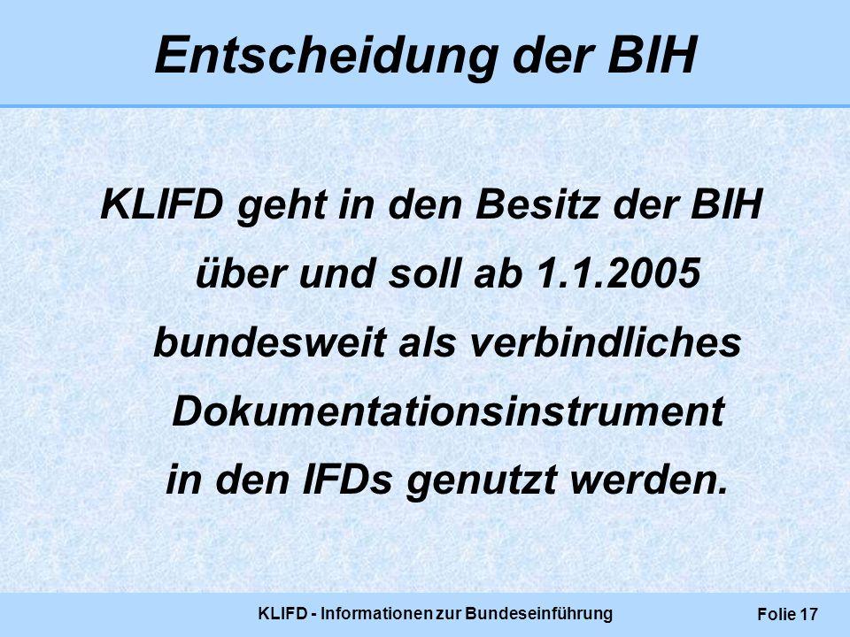 KLIFD - Informationen zur Bundeseinführung Folie 17 Entscheidung der BIH KLIFD geht in den Besitz der BIH über und soll ab 1.1.2005 bundesweit als ver