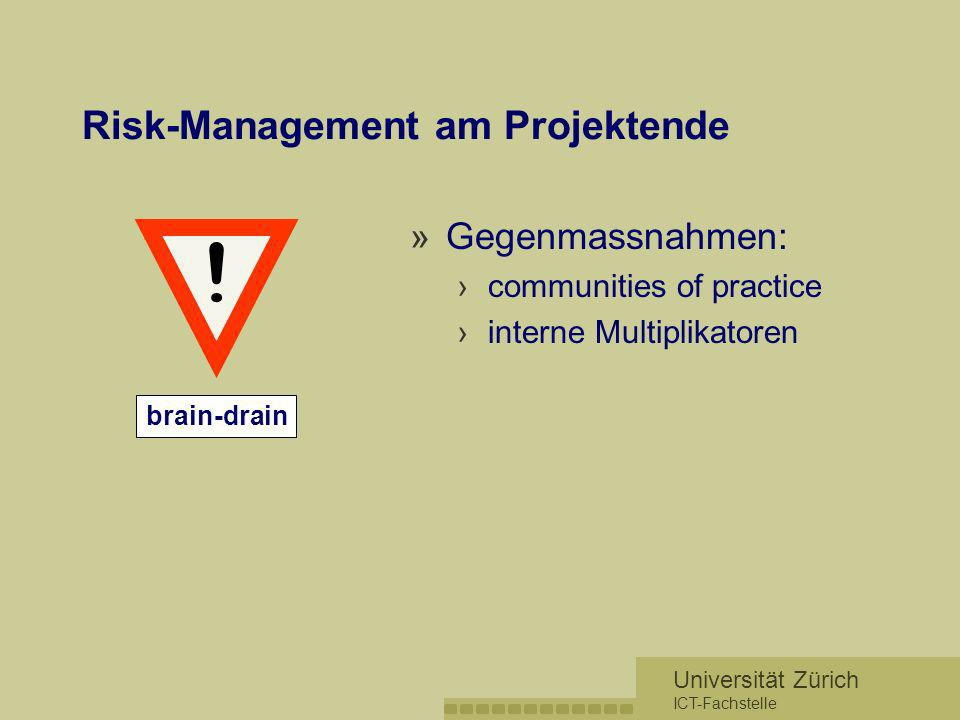 Universität Zürich ICT-Fachstelle Risk-Management am Projektende »Gegenmassnahmen: communities of practice interne Multiplikatoren brain-drain !