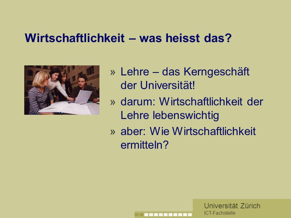 Universität Zürich ICT-Fachstelle Wirtschaftlichkeit – was heisst das? »Lehre – das Kerngeschäft der Universität! »darum: Wirtschaftlichkeit der Lehre