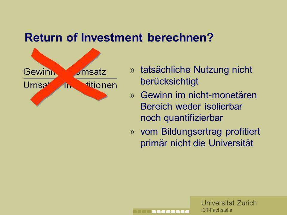 Universität Zürich ICT-Fachstelle Return of Investment berechnen? »tatsächliche Nutzung nicht berücksichtigt »Gewinn im nicht-monetären Bereich weder