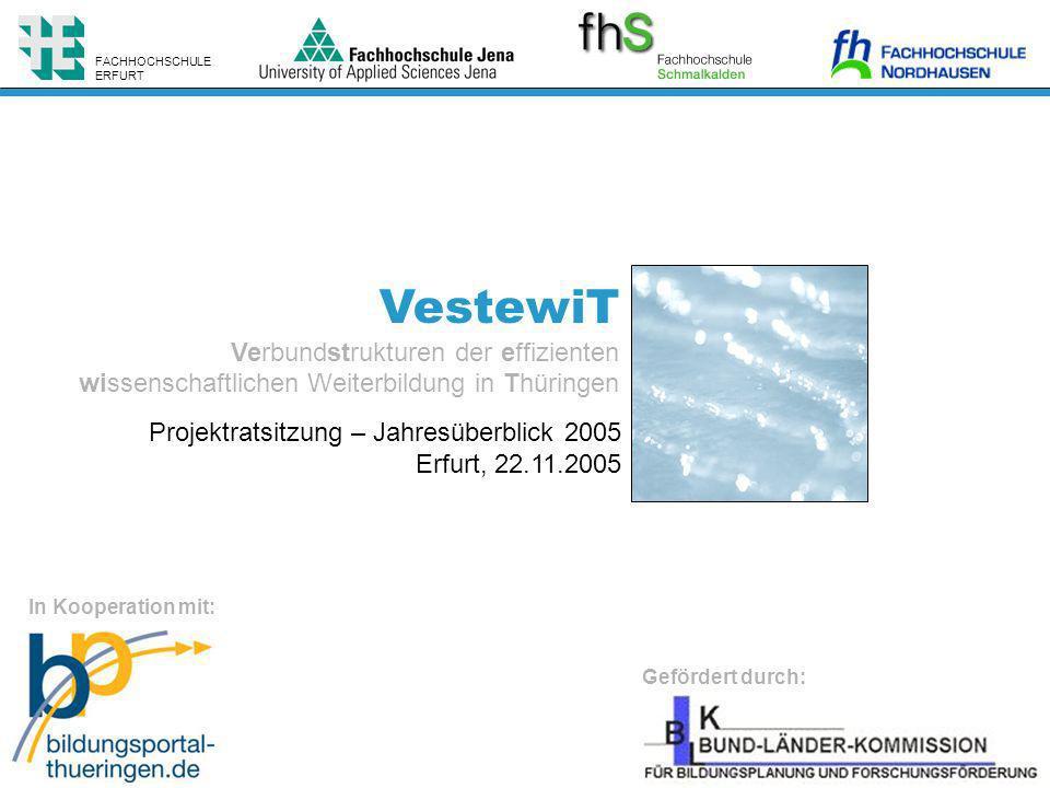 VestewiT Verbundstrukturen der effizienten wissenschaftlichen Weiterbildung in Thüringen FACHHOCHSCHULE ERFURT Gefördert durch: In Kooperation mit: Projektratsitzung – Jahresüberblick 2005 Erfurt, 22.11.2005