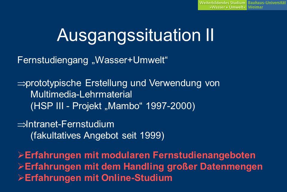 Ausgangssituation II Intranet-Fernstudium (fakultatives Angebot seit 1999) Fernstudiengang Wasser+Umwelt prototypische Erstellung und Verwendung von Multimedia-Lehrmaterial (HSP III - Projekt Mambo 1997-2000) Erfahrungen mit modularen Fernstudienangeboten Erfahrungen mit dem Handling großer Datenmengen Erfahrungen mit Online-Studium
