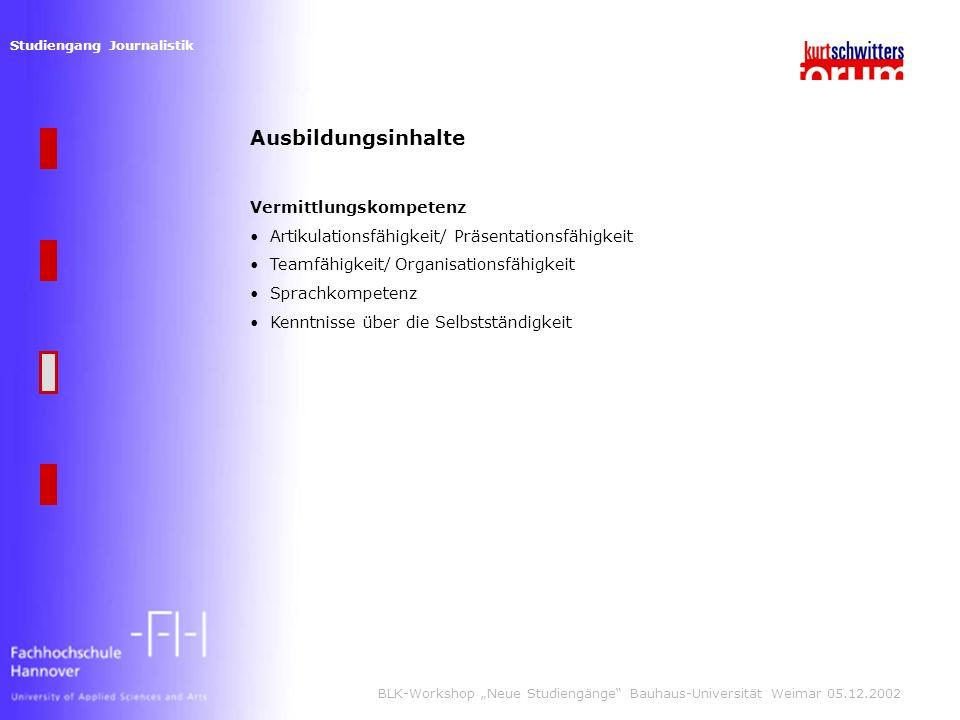 Studiengang Journalistik BLK-Workshop Neue Studiengänge Bauhaus-Universität Weimar 05.12.2002 Ausbildungsinhalte Vermittlungskompetenz Artikulationsfähigkeit/ Präsentationsfähigkeit Teamfähigkeit/ Organisationsfähigkeit Sprachkompetenz Kenntnisse über die Selbstständigkeit