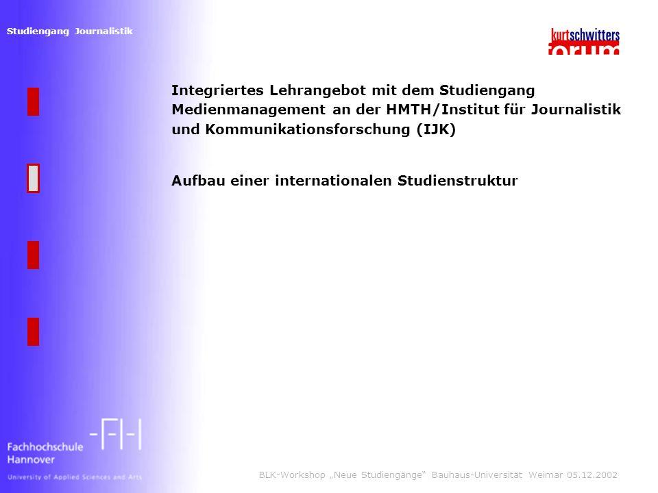Studiengang Journalistik BLK-Workshop Neue Studiengänge Bauhaus-Universität Weimar 05.12.2002 Aufbau einer internationalen Studienstruktur Integriertes Lehrangebot mit dem Studiengang Medienmanagement an der HMTH/Institut für Journalistik und Kommunikationsforschung (IJK)