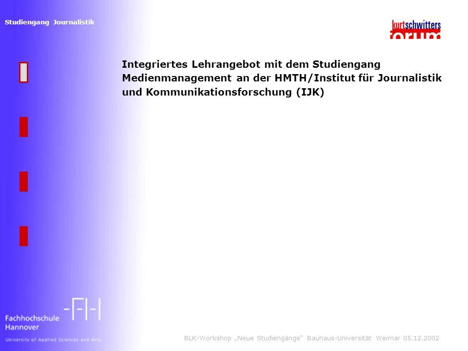 Studiengang Journalistik BLK-Workshop Neue Studiengänge Bauhaus-Universität Weimar 05.12.2002 Integriertes Lehrangebot mit dem Studiengang Medienmanagement an der HMTH/Institut für Journalistik und Kommunikationsforschung (IJK)
