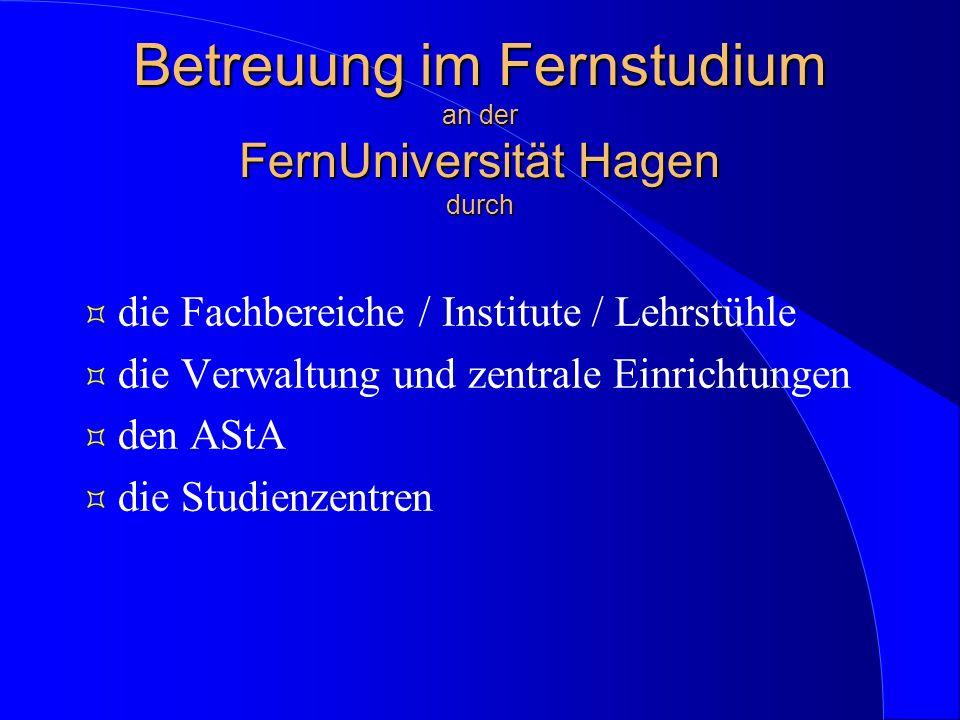 Betreuung im Fernstudium an der FernUniversität Hagen durch ³ die Fachbereiche / Institute / Lehrstühle ³ die Verwaltung und zentrale Einrichtungen ³ den AStA ³ die Studienzentren