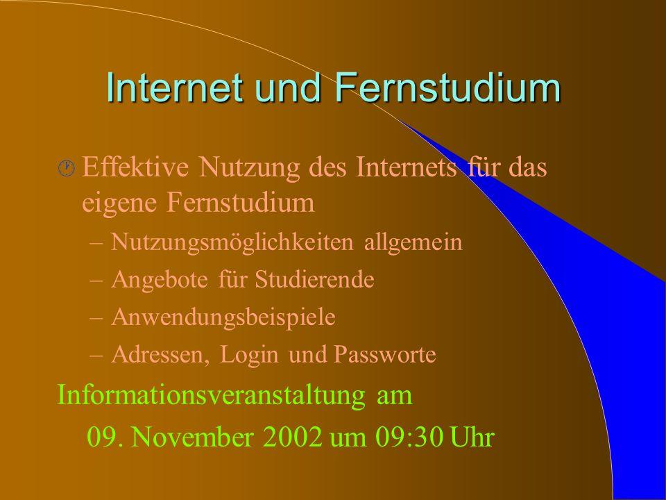 Internet und Fernstudium · Effektive Nutzung des Internets für das eigene Fernstudium –Nutzungsmöglichkeiten allgemein –Angebote für Studierende –Anwendungsbeispiele –Adressen, Login und Passworte Informationsveranstaltung am 09.