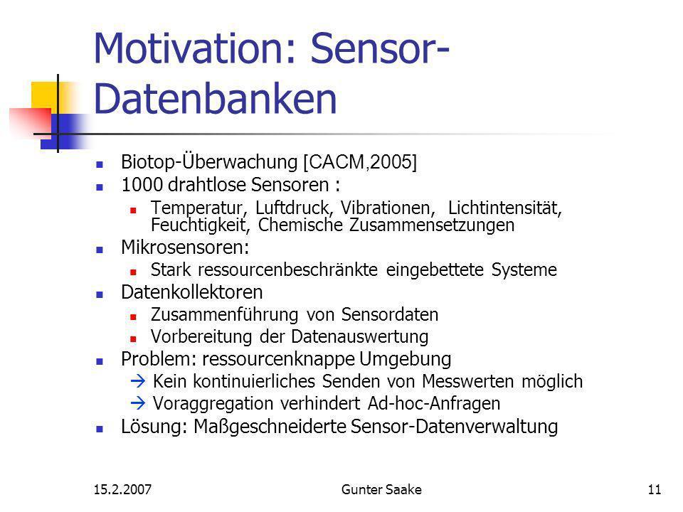 15.2.2007Gunter Saake11 Motivation: Sensor- Datenbanken Biotop-Überwachung [CACM,2005] 1000 drahtlose Sensoren : Temperatur, Luftdruck, Vibrationen, Lichtintensität, Feuchtigkeit, Chemische Zusammensetzungen Mikrosensoren: Stark ressourcenbeschränkte eingebettete Systeme Datenkollektoren Zusammenführung von Sensordaten Vorbereitung der Datenauswertung Problem: ressourcenknappe Umgebung Kein kontinuierliches Senden von Messwerten möglich Voraggregation verhindert Ad-hoc-Anfragen Lösung: Maßgeschneiderte Sensor-Datenverwaltung