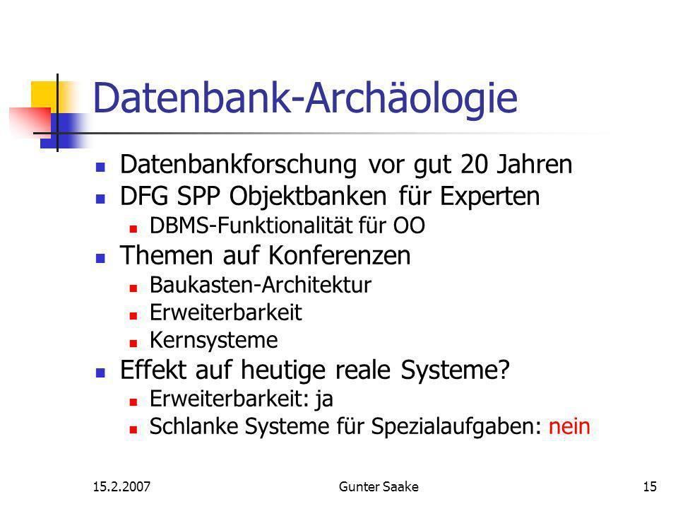 15.2.2007Gunter Saake15 Datenbank-Archäologie Datenbankforschung vor gut 20 Jahren DFG SPP Objektbanken für Experten DBMS-Funktionalität für OO Themen auf Konferenzen Baukasten-Architektur Erweiterbarkeit Kernsysteme Effekt auf heutige reale Systeme.