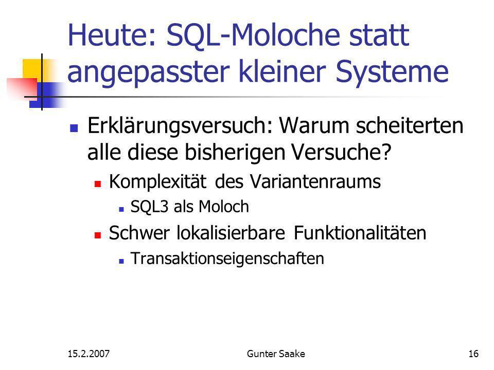 15.2.2007Gunter Saake16 Heute: SQL-Moloche statt angepasster kleiner Systeme Erklärungsversuch: Warum scheiterten alle diese bisherigen Versuche.