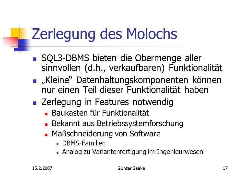 15.2.2007Gunter Saake17 Zerlegung des Molochs SQL3-DBMS bieten die Obermenge aller sinnvollen (d.h., verkaufbaren) Funktionalität Kleine Datenhaltungskomponenten können nur einen Teil dieser Funktionalität haben Zerlegung in Features notwendig Baukasten für Funktionalität Bekannt aus Betriebssystemforschung Maßschneiderung von Software DBMS-Familien Analog zu Variantenfertigung im Ingenieurwesen