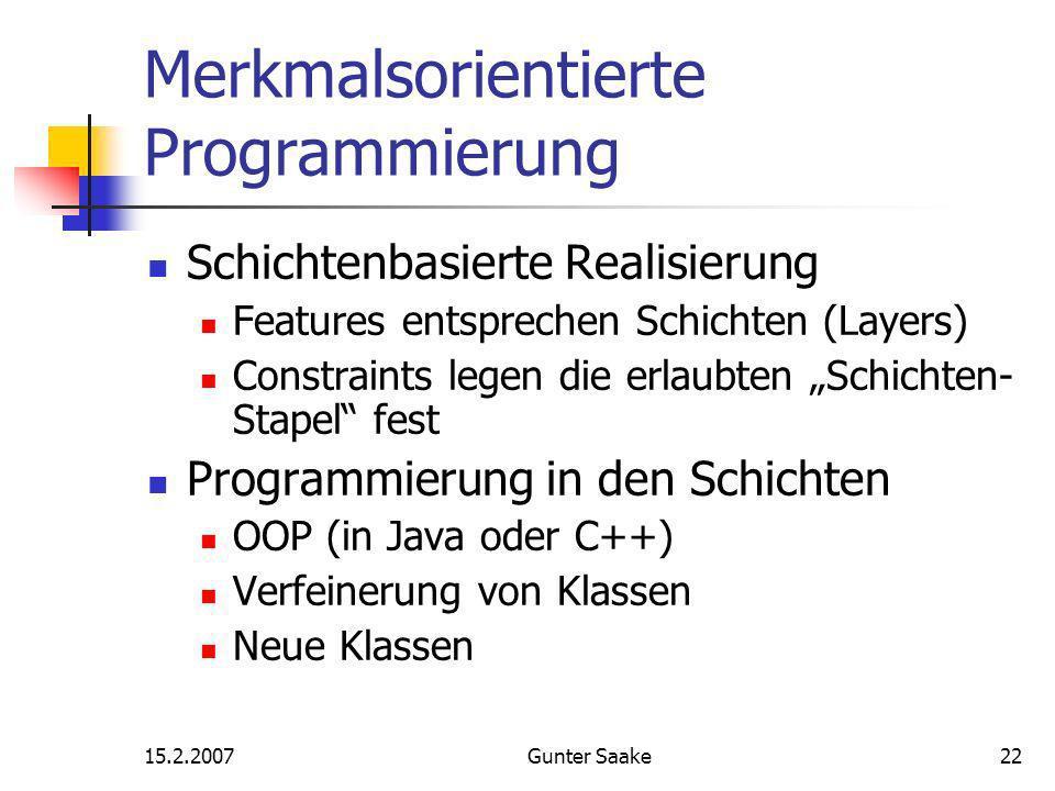 15.2.2007Gunter Saake22 Merkmalsorientierte Programmierung Schichtenbasierte Realisierung Features entsprechen Schichten (Layers) Constraints legen die erlaubten Schichten- Stapel fest Programmierung in den Schichten OOP (in Java oder C++) Verfeinerung von Klassen Neue Klassen