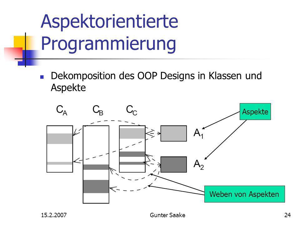 15.2.2007Gunter Saake24 Aspektorientierte Programmierung Aspekte Weben von Aspekten Dekomposition des OOP Designs in Klassen und Aspekte