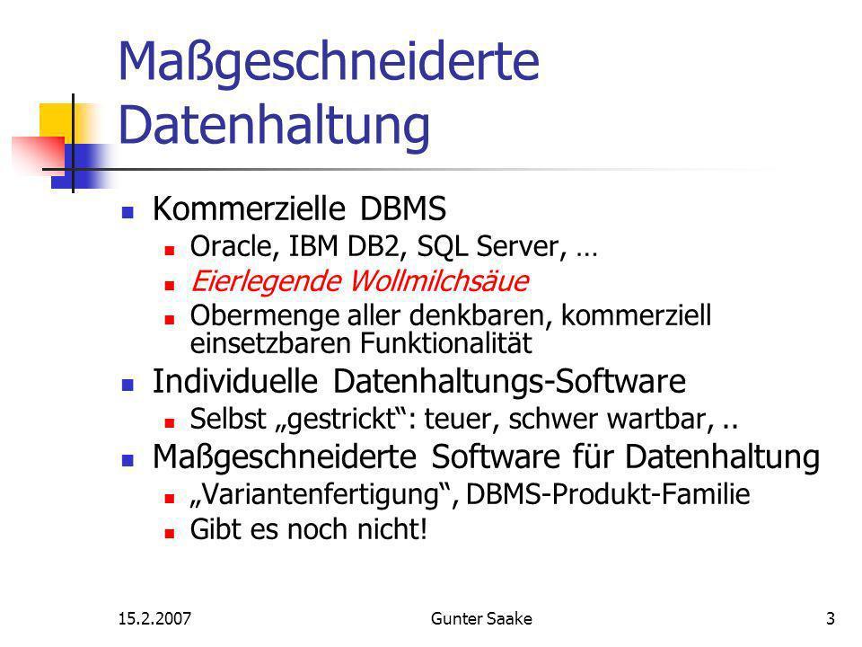 15.2.2007Gunter Saake3 Maßgeschneiderte Datenhaltung Kommerzielle DBMS Oracle, IBM DB2, SQL Server, … Eierlegende Wollmilchsäue Obermenge aller denkbaren, kommerziell einsetzbaren Funktionalität Individuelle Datenhaltungs-Software Selbst gestrickt: teuer, schwer wartbar,..