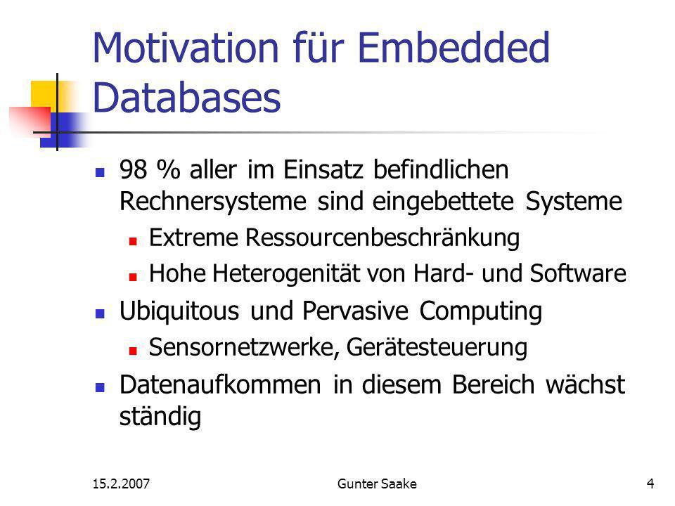 15.2.2007Gunter Saake4 Motivation für Embedded Databases 98 % aller im Einsatz befindlichen Rechnersysteme sind eingebettete Systeme Extreme Ressourcenbeschränkung Hohe Heterogenität von Hard- und Software Ubiquitous und Pervasive Computing Sensornetzwerke, Gerätesteuerung Datenaufkommen in diesem Bereich wächst ständig