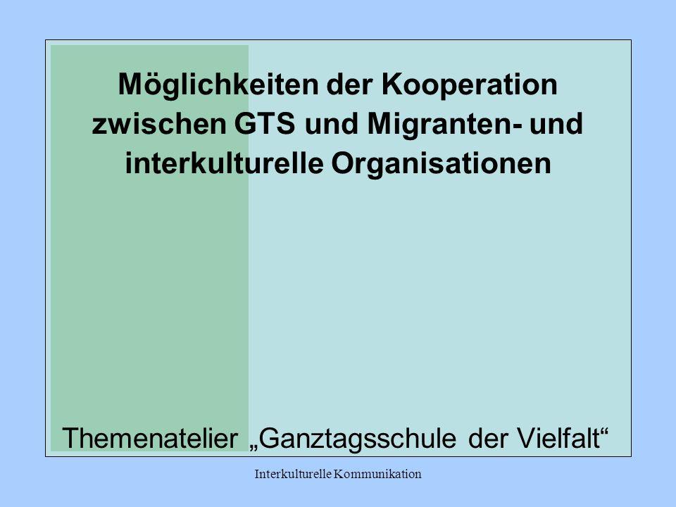 Interkulturelle Kommunikation Möglichkeiten der Kooperation zwischen GTS und Migranten- und interkulturelle Organisationen Themenatelier Ganztagsschule der Vielfalt