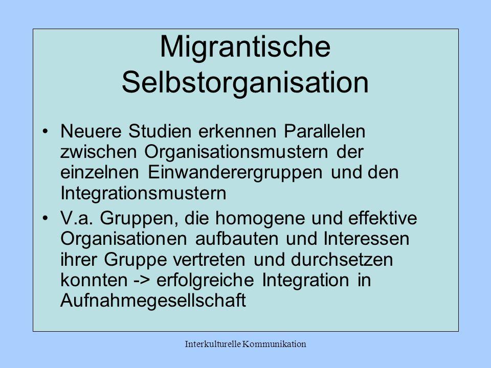 Interkulturelle Kommunikation Migrantische Selbstorganisation Neuere Studien erkennen Parallelen zwischen Organisationsmustern der einzelnen Einwanderergruppen und den Integrationsmustern V.a.