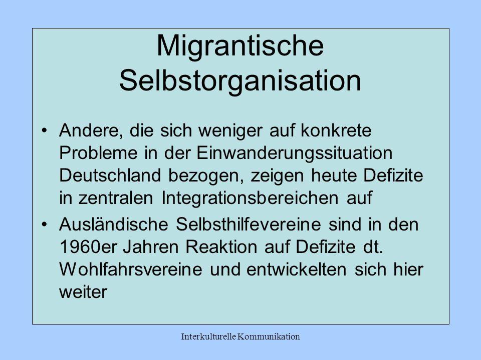 Interkulturelle Kommunikation Migrantische Selbstorganisation Andere, die sich weniger auf konkrete Probleme in der Einwanderungssituation Deutschland bezogen, zeigen heute Defizite in zentralen Integrationsbereichen auf Ausländische Selbsthilfevereine sind in den 1960er Jahren Reaktion auf Defizite dt.