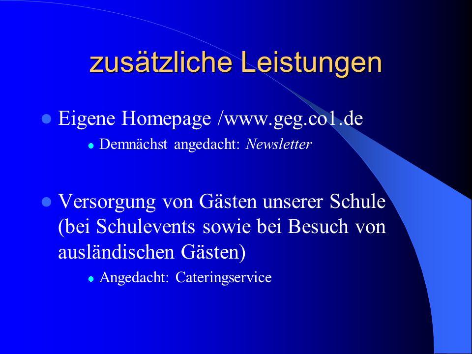 zusätzliche Leistungen Eigene Homepage /www.geg.co1.de Demnächst angedacht: Newsletter Versorgung von Gästen unserer Schule (bei Schulevents sowie bei Besuch von ausländischen Gästen) Angedacht: Cateringservice