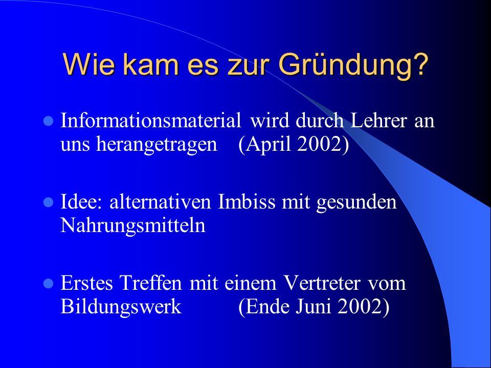 Wie kam es zur Gründung? Informationsmaterial wird durch Lehrer an uns herangetragen (April 2002) Idee: alternativen Imbiss mit gesunden Nahrungsmitte