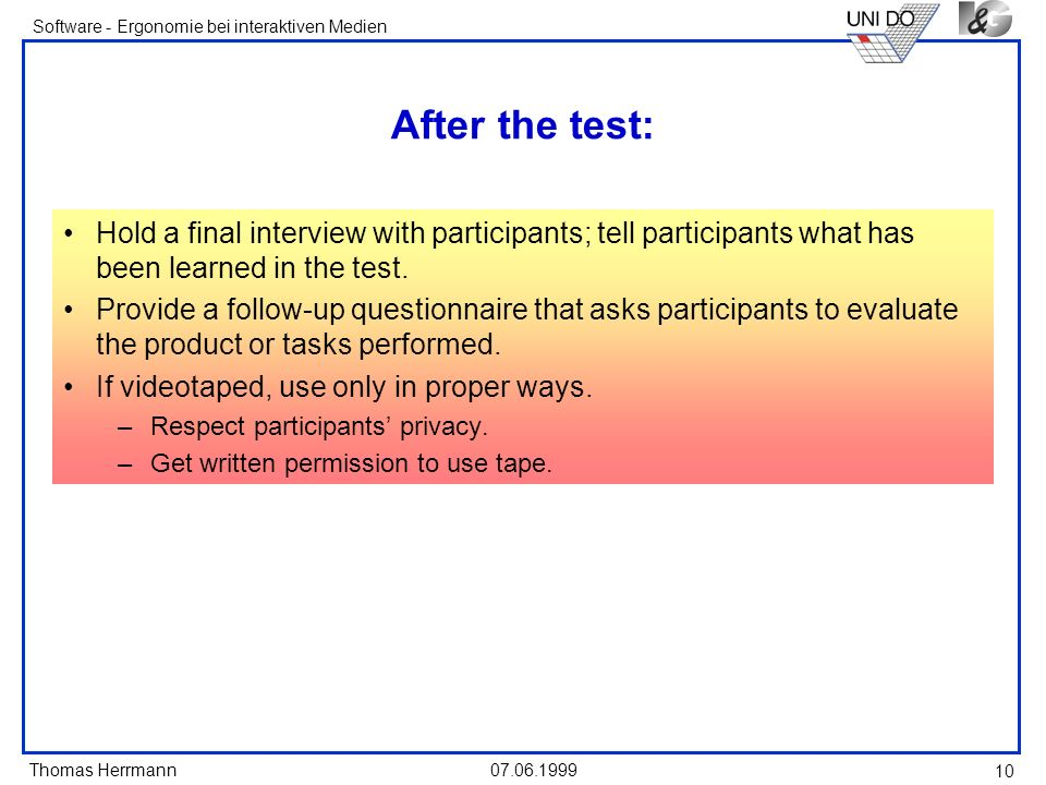 Thomas Herrmann Software - Ergonomie bei interaktiven Medien 07.06.1999 10 After the test: Hold a final interview with participants; tell participants what has been learned in the test.