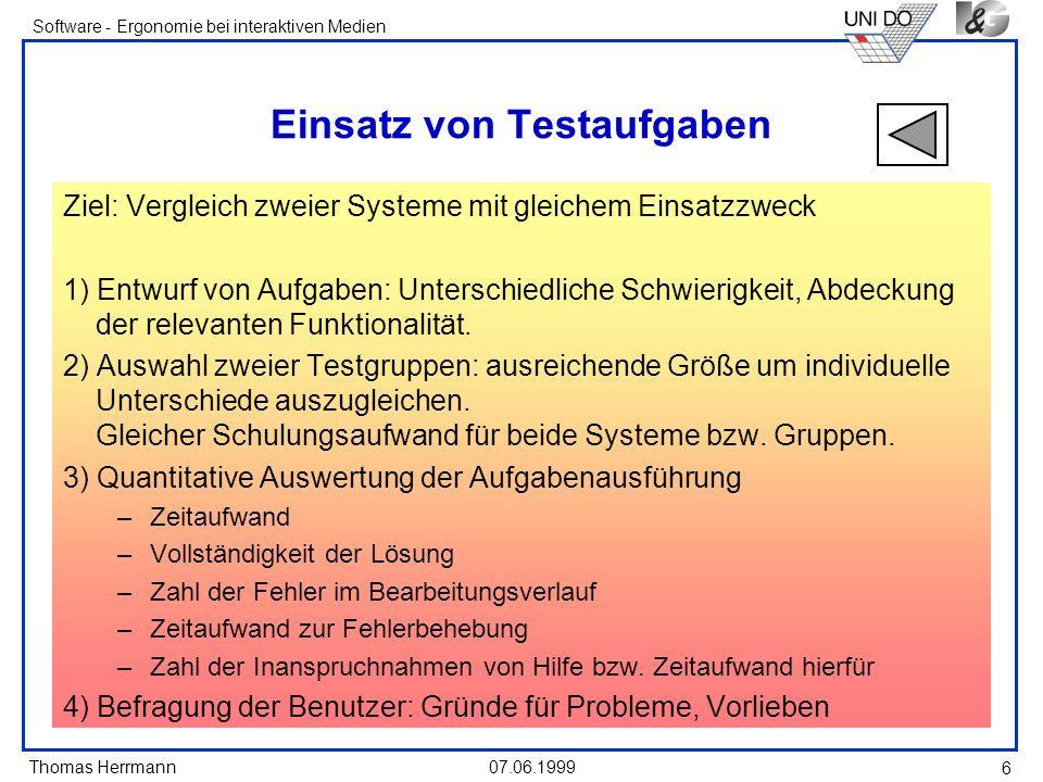 Thomas Herrmann Software - Ergonomie bei interaktiven Medien 07.06.1999 6 Einsatz von Testaufgaben Ziel: Vergleich zweier Systeme mit gleichem Einsatzzweck 1) Entwurf von Aufgaben: Unterschiedliche Schwierigkeit, Abdeckung der relevanten Funktionalität.